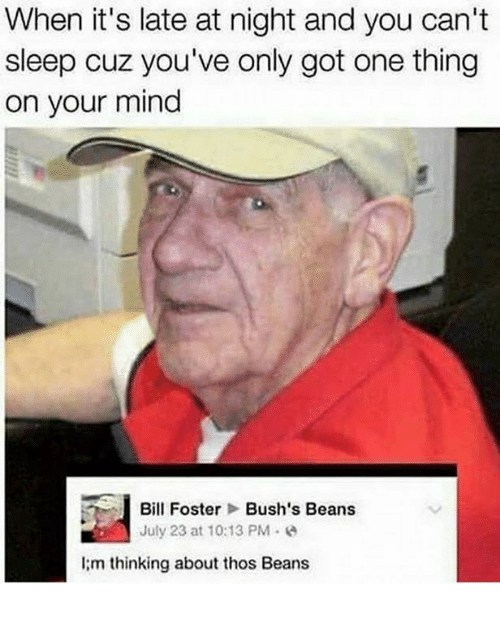 bill foster: When it's late at night and you can't  sleep cuz you've only got one thing  on your mind  Bill Foster  Bush's Beans  July 23 at 10:13 PM  I;m thinking about thos Beans