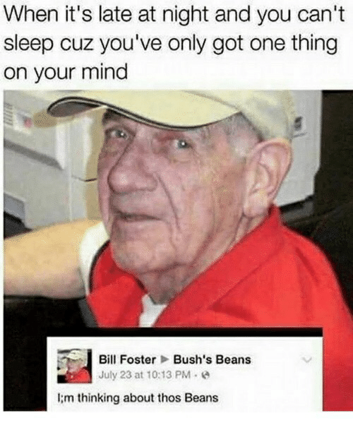 Thos Beans: When it's late at night and you can't  sleep cuz you've only got one thing  on your mind  Bill Foster  Bush's Beans  July 23 at 10:13 PM e  I;m thinking about thos Beans