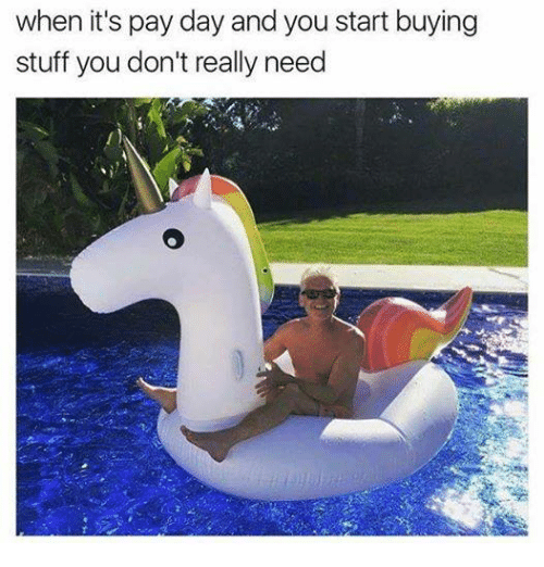 pay day: when it's pay day and you start buying  stuff you don't really need