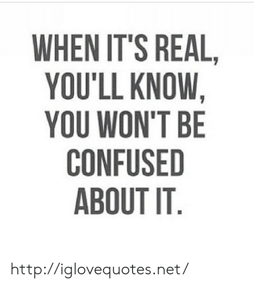its real: WHEN IT'S REAL  YOU'LL KNOW,  YOU WON'T BE  CONFUSED  ABOUT IT http://iglovequotes.net/