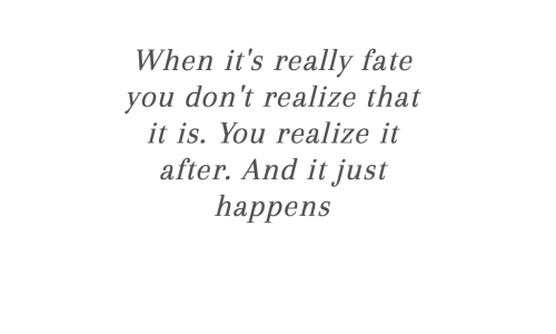 Fate, You, and Really: When it's really fate  you don't realize that  it is. You realize it  after. And it just  һappens