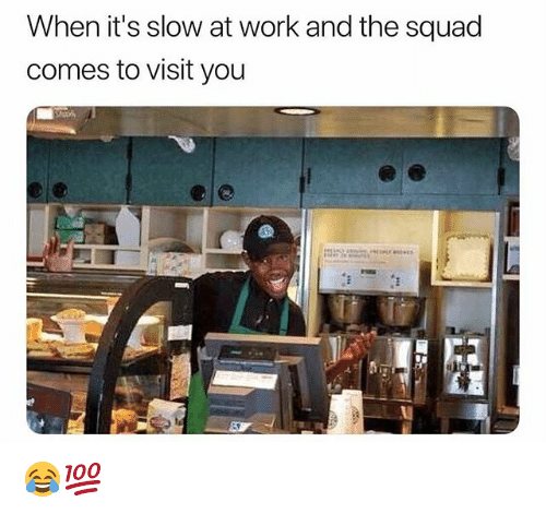 Funny, Squad, and Work: When it's slow at work and the squad  comes to visit you 😂💯