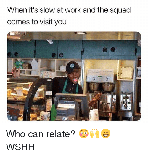 Memes, Squad, and Wshh: When it's slow at work and the squad  comes to visit you Who can relate? 😳🙌😁 WSHH