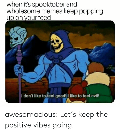 positive vibes: when it's spooktober and  wholesome memes keep popping  up on your feed  i don't like to feel good! like to feel evil awesomacious:  Let's keep the positive vibes going!