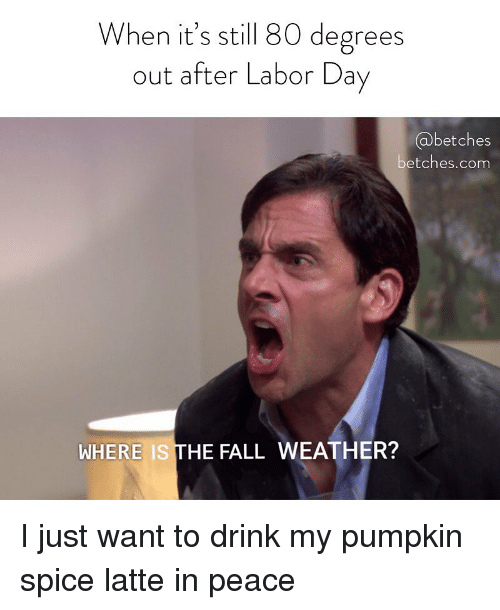 Fall, Labor Day, and Pumpkin: When it's still 80 degrees  out after Labor Day  @betches  etches.com  WHERE IS THE FALL WEATHER? I just want to drink my pumpkin spice latte in peace