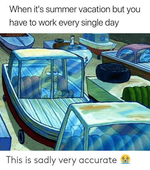 Work, Summer, and Vacation: When it's summer vacation but you  have to work every single day This is sadly very accurate 😭