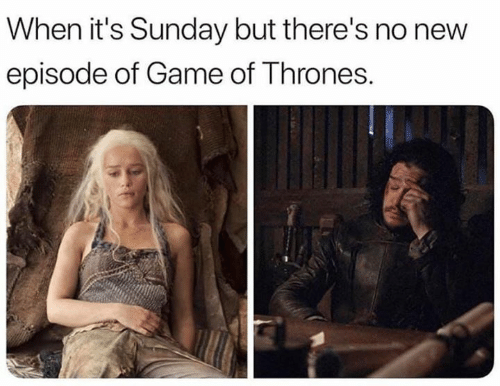 of game of thrones: When it's Sunday but there's no new  episode of Game of Thrones.