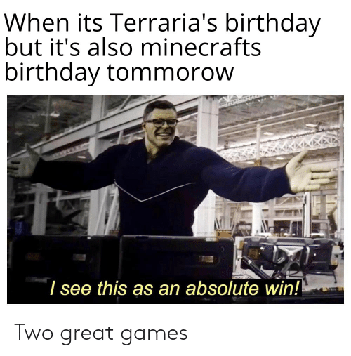 Birthday, Games, and Dank Memes: When its Terraria's birthday  but it's also minecrafts  birthday tommorow  see this as an absolute win! Two great games