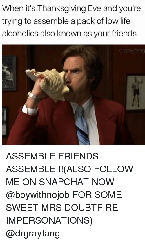 Funny, Snapchat, and Alcohol: When it's Thanksgiving Eve and you're  trying to assemble a pack of low life  alcoholics also known as your friends  drgraylang ASSEMBLE FRIENDS ASSEMBLE!!!(ALSO FOLLOW ME ON SNAPCHAT NOW @boywithnojob FOR SOME SWEET MRS DOUBTFIRE IMPERSONATIONS) @drgrayfang