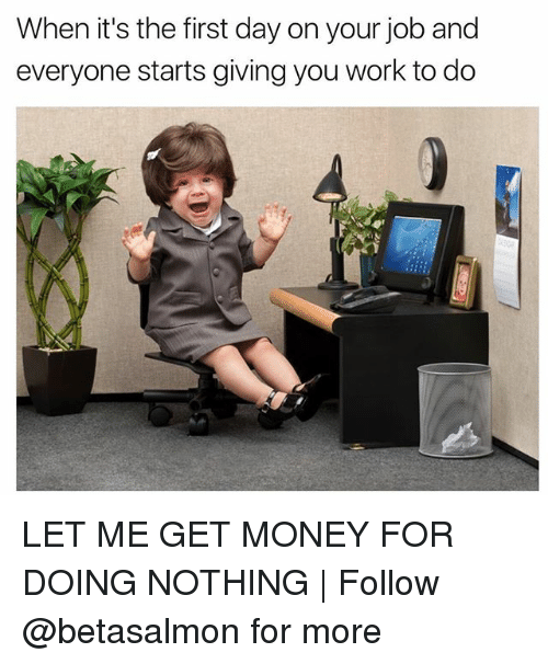 Getting Money: When it's the first day on your job and  everyone starts giving you work to do LET ME GET MONEY FOR DOING NOTHING | Follow @betasalmon for more