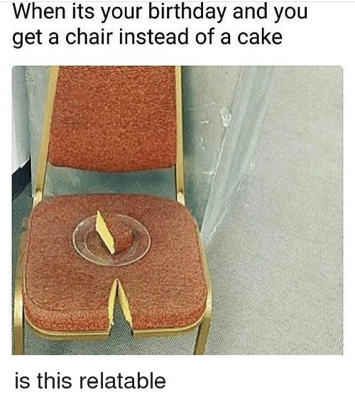 Caking: When its your birthday and you  get a chair instead of a cake is this relatable