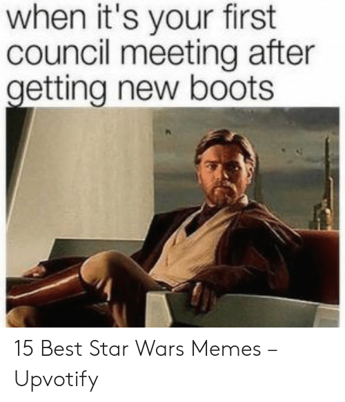 Council: when it's your first  council meeting after  getting new boots 15 Best Star Wars Memes – Upvotify