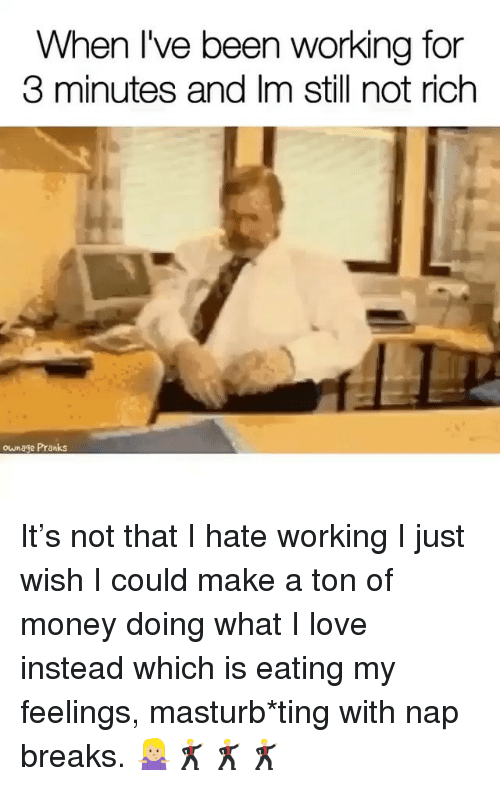 Love, Money, and Girl Memes: When I've been working for  3 minutes and Im still not rich  ownage Pranks It's not that I hate working I just wish I could make a ton of money doing what I love instead which is eating my feelings, masturb*ting with nap breaks. 🤷🏼‍♀️🕺🏼🕺🏼🕺🏼