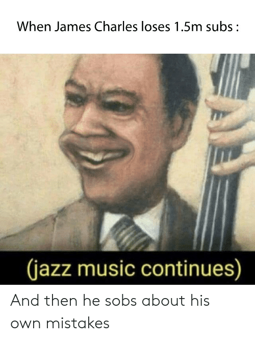Music, Mistakes, and Jazz: When James Charles loses 1.5m subs:  (jazz music continues) And then he sobs about his own mistakes