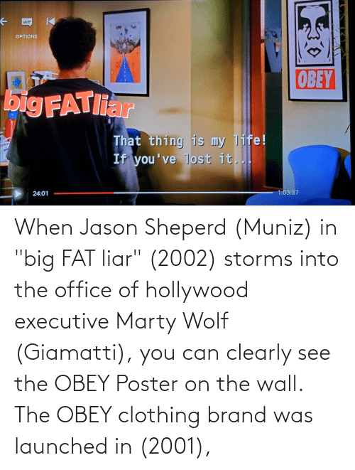 "hollywood: When Jason Sheperd (Muniz) in ""big FAT liar"" (2002) storms into the office of hollywood executive Marty Wolf (Giamatti), you can clearly see the OBEY Poster on the wall. The OBEY clothing brand was launched in (2001),"