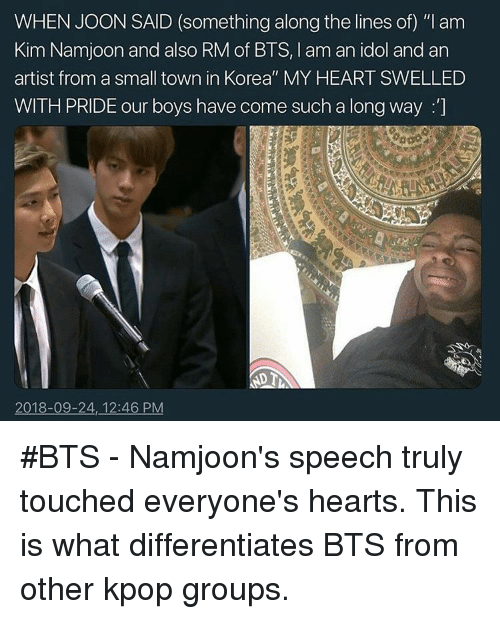 """Heart, Hearts, and Bts: WHEN JOON SAID (something along the lines of) """"I am  Kim Namjoon and also RM of BTS, I am an idol and an  artist from a small town in Korea"""" MY HEART SWELLED  WITH PRIDE our boys have come such a long way :]  2018-09-24, 12:46 PM #BTS - Namjoon's speech truly touched everyone's hearts. This is what differentiates BTS from other kpop groups."""