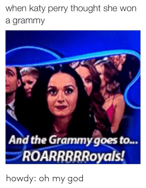 Katy Perry: when katy perry thought she won  a grammy  And the Grammy goes to...  ROARRBRRoyals howdy:  oh my god