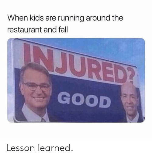 Fall, Memes, and Good: When kids are running around the  restaurant and fall  INJURED?  GOOD Lesson learned.