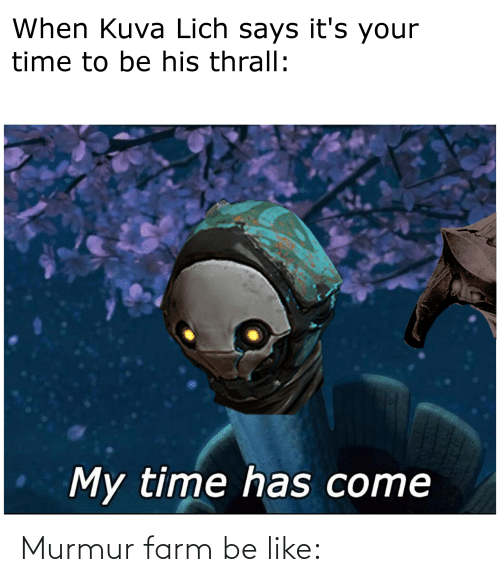 thrall: When Kuva Lich says it's your  time to be his thrall:  My time has come Murmur farm be like: