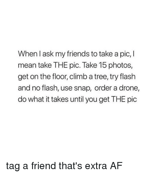 Af, Drone, and Friends: When l ask my friends to take a pic, I  mean take THE pic. Take 15 photos,  get on the floor, climb a tree, try flash  and no flash, use snap, order a drone,  do what it takes until you get THE pic tag a friend that's extra AF