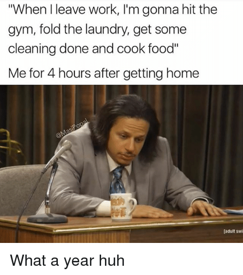 "Food, Funny, and Gym: ""When l leave work, I'm gonna hit the  gym, fold the laundry, get some  cleaning done and cook food""  Me for 4 hours after getting home  [adult swi What a year huh"