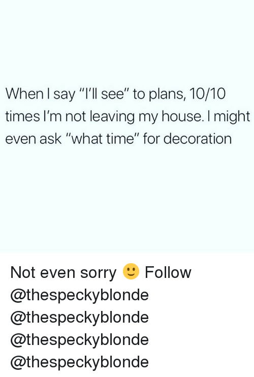 """Memes, My House, and Sorry: When l say """"I'll see"""" to plans, 10/10  times I'm not leaving my house. I might  even ask """"what time"""" for decoration Not even sorry 🙂 Follow @thespeckyblonde @thespeckyblonde @thespeckyblonde @thespeckyblonde"""