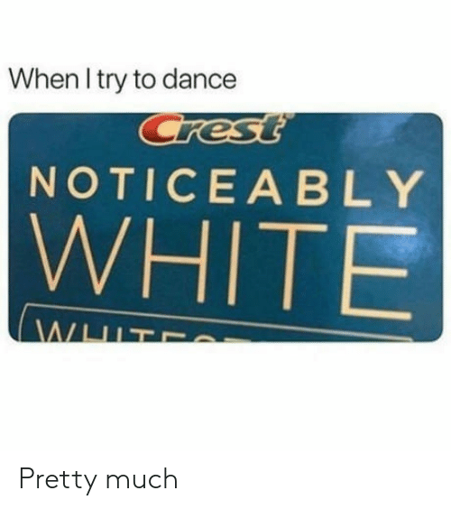 Noticeably: When l try to dance  NOTICEABLY  WHITE Pretty much