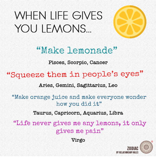 "Pained: WHEN LIFE GIVES  YOU LEMONS  ""Make lemonade""  Pisces, Scorpio, Cancer  ""Squeeze them in people's eyes'  Aries, Gemini, Sagittarius, Leo  ""Make orange juice and make everyone wonder  how you did it""  Taurus, Capricorn, Aquarius, Libra  ""Life never gives me any lemons, it only  gives me pain""  Virgo  ZODIAC  BY RELATIONSHIP RULES"