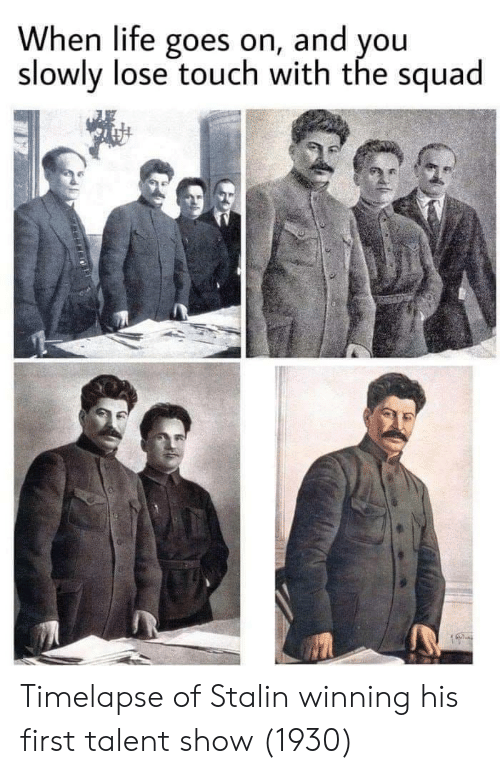 life goes on: When life goes on, and you  slowly lose touch with the squad Timelapse of Stalin winning his first talent show (1930)