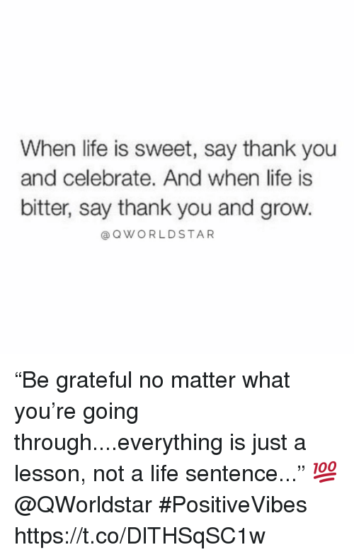 """Life, Thank You, and Life Sentence: When life is sweet, say thank you  and celebrate. And when life is  bitter, say thank you and grow.  @ QWORLDSTAR """"Be grateful no matter what you're going through....everything is just a lesson, not a life sentence..."""" 💯 @QWorldstar #PositiveVibes https://t.co/DlTHSqSC1w"""