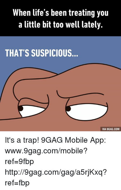Www 9Gag: When life's been treating you  a little bit too well lately.  THAT'S SUSPICIOUS  VIA 9GAG.COM It's a trap! 9GAG Mobile App: www.9gag.com/mobile?ref=9fbp  http://9gag.com/gag/a5rjKxq?ref=fbp