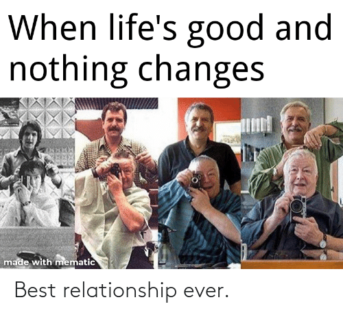 changes: When life's good and  nothing changes  made with mematic Best relationship ever.