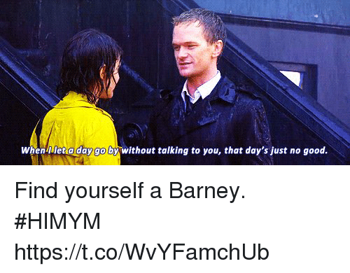 Barney, Memes, and Good: When-llet a day go by without talking to you, that day's just no good. Find yourself a Barney. #HIMYM https://t.co/WvYFamchUb