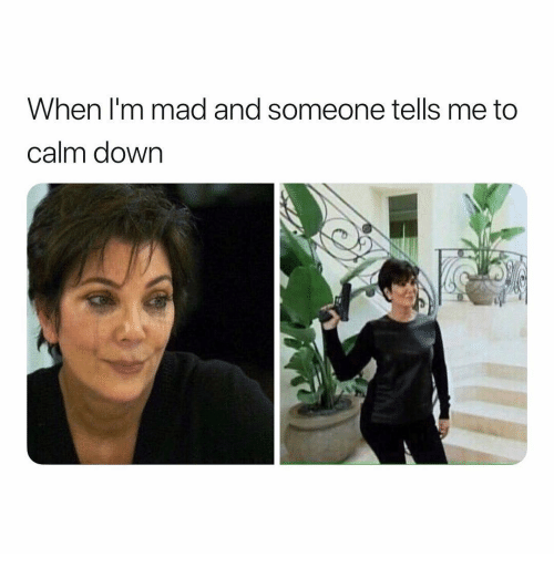 Girl Memes, Mad, and Down: When l'm mad and someone tells me to  calm down