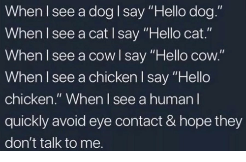 """Hello, Chicken, and Hope: When lsee a dog I say """"Hello dog.""""  When l see a cat I say """"Hello cat.""""  When I see a cow I say """"Hello cow.""""  When I see a chicken I say """"Hello  chicken."""" When l see a human l  quickly avoid eye contact & hope they  don't talk to me."""