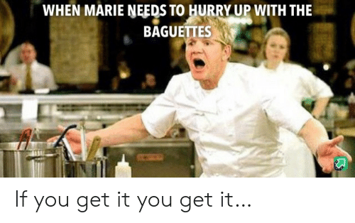 hurry: WHEN MARIE NEEDS TO HURRY UP WITH THE  BAGUETTES If you get it you get it…