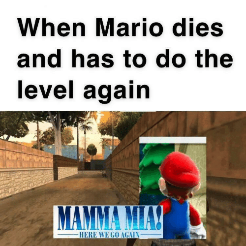 here we go: When Mario dies  and has to do the  level again  MAMMA MIAY  -HERE WE GO AGAIN