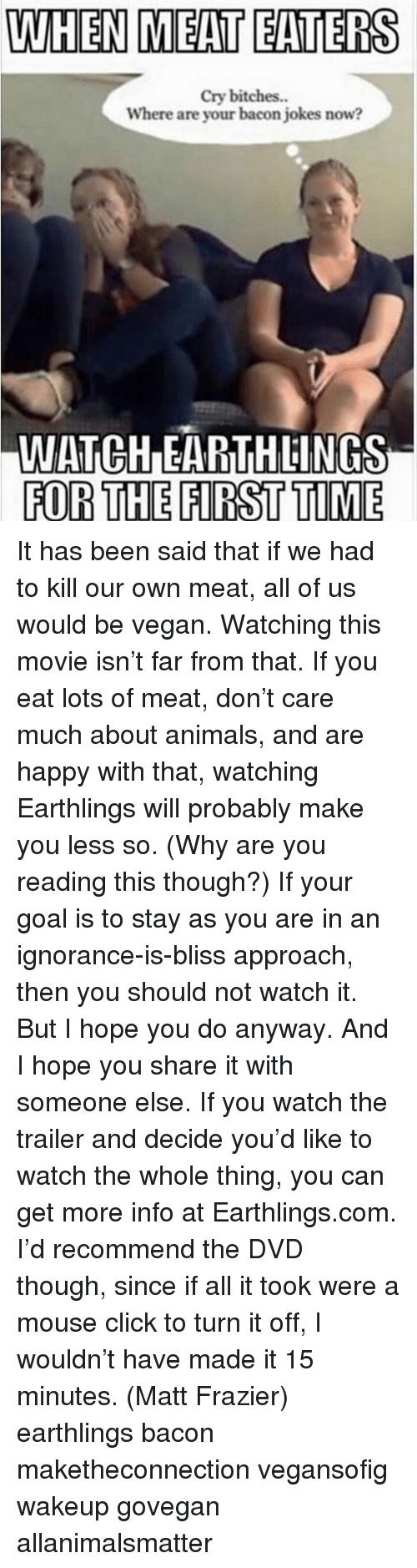 Bacon Jokes: WHEN MEAT EATERS  cry bitches.  Where are your bacon jokes now?  IWATCHDEARTHLINGS  FOR THE FIRST TIME It has been said that if we had to kill our own meat, all of us would be vegan. Watching this movie isn't far from that. If you eat lots of meat, don't care much about animals, and are happy with that, watching Earthlings will probably make you less so. (Why are you reading this though?) If your goal is to stay as you are in an ignorance-is-bliss approach, then you should not watch it. But I hope you do anyway. And I hope you share it with someone else. If you watch the trailer and decide you'd like to watch the whole thing, you can get more info at Earthlings.com. I'd recommend the DVD though, since if all it took were a mouse click to turn it off, I wouldn't have made it 15 minutes. (Matt Frazier) earthlings bacon maketheconnection vegansofig wakeup govegan allanimalsmatter