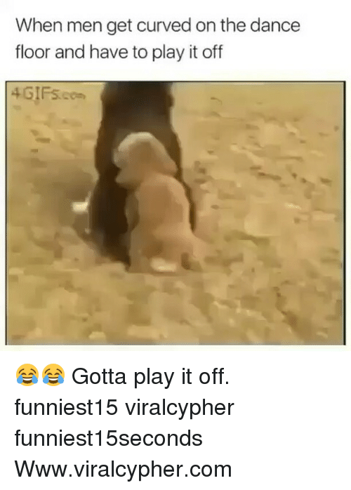 Play It Off: When men get curved on the dance  floor and have to play it off  4 GIFs.cm 😂😂 Gotta play it off. funniest15 viralcypher funniest15seconds Www.viralcypher.com