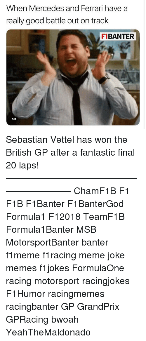 motorsport: When Mercedes and Ferrari have a  really good battle out on track  F1BANTER  GIF Sebastian Vettel has won the British GP after a fantastic final 20 laps! ————————————————————— ChamF1B F1 F1B F1Banter F1BanterGod Formula1 F12018 TeamF1B Formula1Banter MSB MotorsportBanter banter f1meme f1racing meme joke memes f1jokes FormulaOne racing motorsport racingjokes F1Humor racingmemes racingbanter GP GrandPrix GPRacing bwoah YeahTheMaldonado