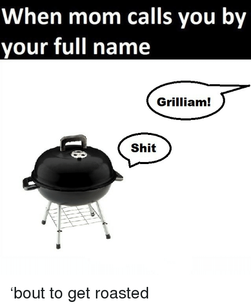 Get Roasted: When mom calls you by  your full name  Grilliam  Shit 'bout to get roasted