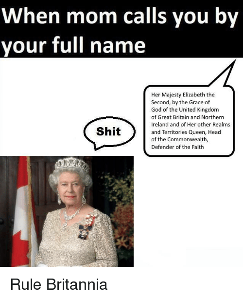 commonwealth: When mom calls you by  your full name  Her Majesty Elizabeth the  Second, by the Grace of  God of the United Kingdom  of Great Britain and Northern  Ireland and of Her other Realms  and Territories Queen, Head  of the Commonwealth,  Defender of the Faith  Shit <p>Rule Britannia</p>