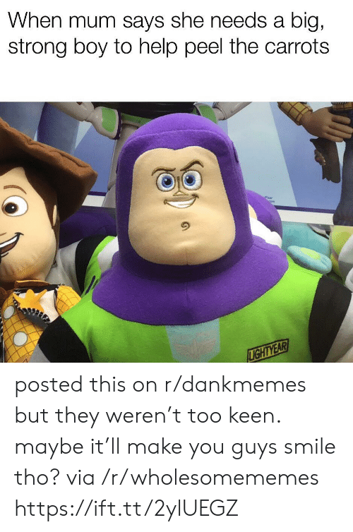 Says She: When mum says she needs a  big,  strong boy to help peel the carrots  LIGHTYEAR posted this on r/dankmemes but they weren't too keen. maybe it'll make you guys smile tho? via /r/wholesomememes https://ift.tt/2ylUEGZ
