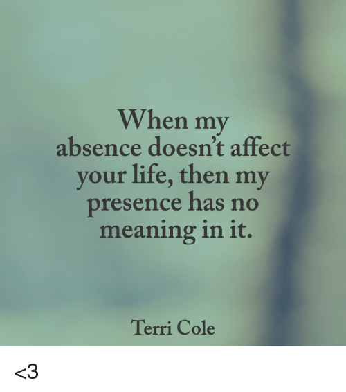 Terries: When my  absence doesn't affect  your life, then my  presence has no  meaning in it.  Terri Cole <3