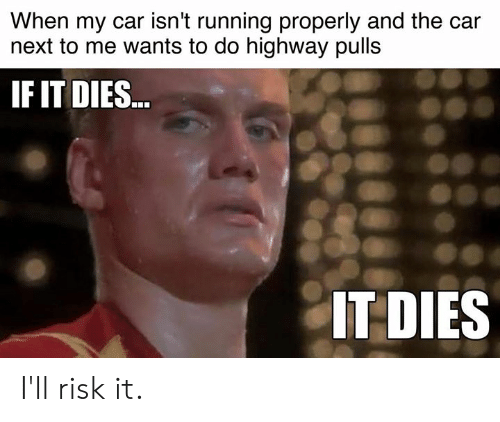 Cars, Running, and Car: When my car isn't running properly and the car  next to me wants to do highway pulls  IF IT DIES  IT DIES I'll risk it.