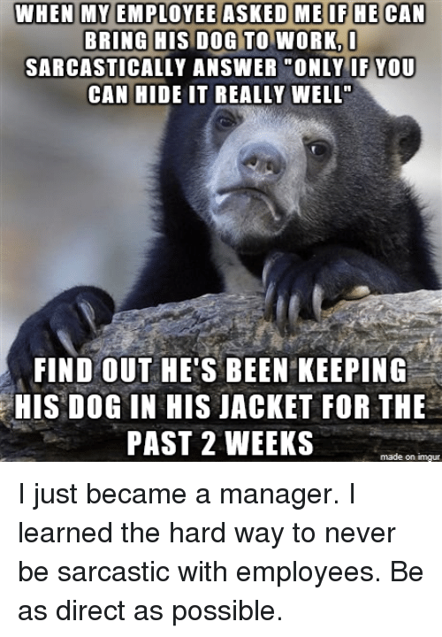 """Sarcasting: WHEN MY EMPLOYEE ASKED ME IF HE CAN  BRING HIS DOG TO WORKn  SARCASTICALLY ANSWER """"ONLY IF YOU  CAN HIDE IT REALLY WELL""""  FIND OUT HE'S BEEN KEEPING  HIS DOG IN HIS JACKET FOR THE  PAST 2 WEEKS  made on imgur I just became a manager. I learned the hard way to never be sarcastic with employees. Be as direct as possible."""