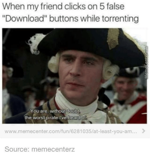 """Torrent: When my friend clicks on 5 false  """"Download"""" buttons while torrenting  You are. Without doubt  the worst pirate I've heard of  www.memecenter.com/fun/6281035/at-least-you-am...  Source: memecenterz"""