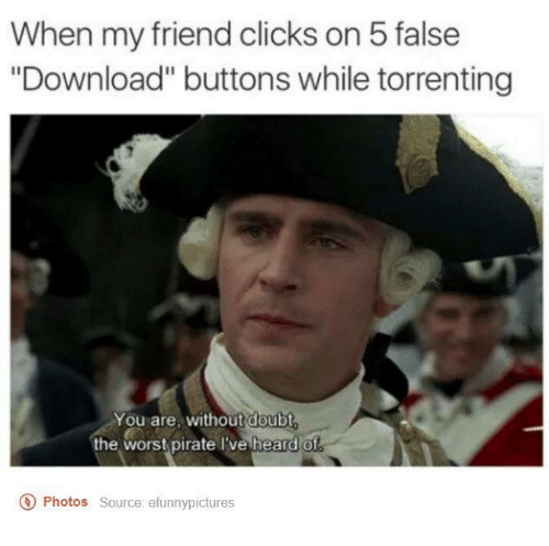 "Torrents: When my friend clicks on 5 false  ""Download"" buttons while torrenting  You are, without doubt  the worst pirate I've heard of  o Photos  source: efunnypictures"