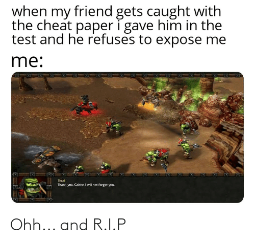 thrall: when my friend gets caught with  the cheat paper i gave him in the  test and he refuses to expose me  me:  Thrall  Thank you, Cairne. I will not forget you. Ohh... and R.I.P