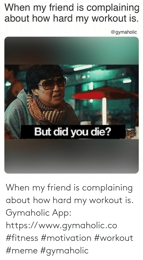 Gymaholic: When my friend is complaining about how hard my workout is.  Gymaholic App: https://www.gymaholic.co  #fitness #motivation #workout #meme #gymaholic